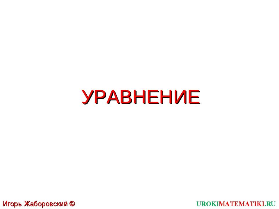 УРАВНЕНИЕ UROKIMATEMATIKI.RU Игорь Жаборовский © 2011