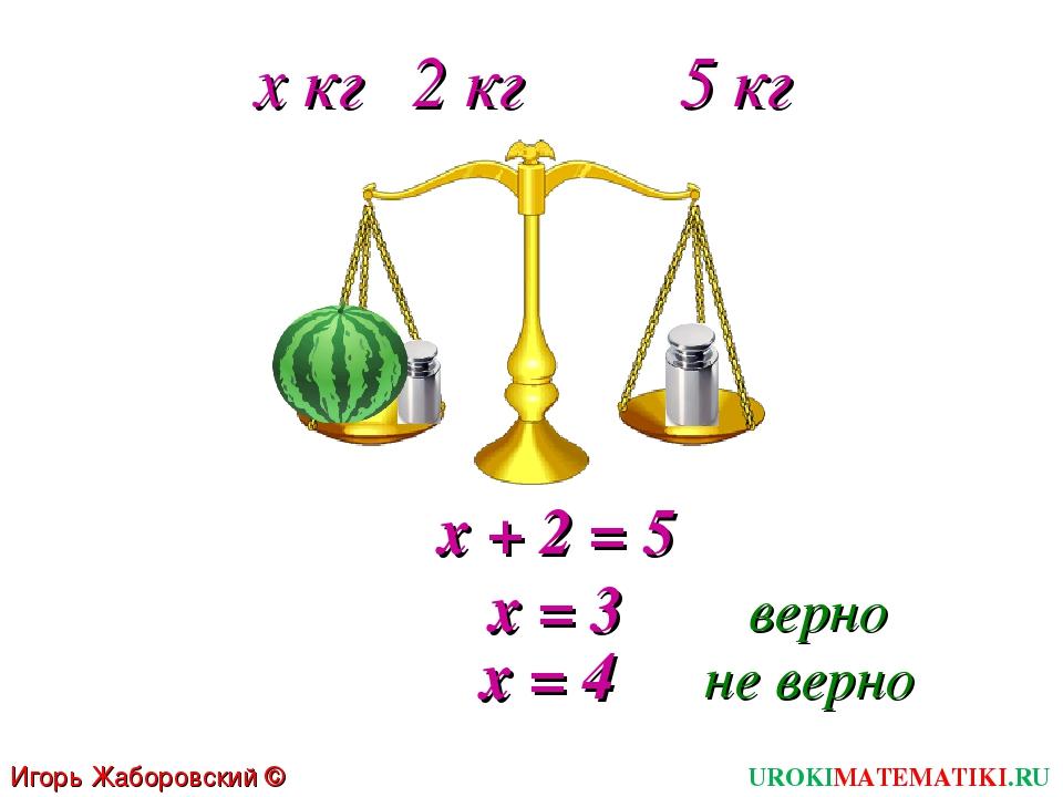 х кг 2 кг 5 кг х + 2 = 5 х = 3 верно х = 4 не верно Игорь Жаборовский © 2011...