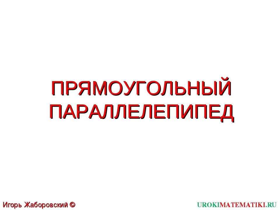 ПРЯМОУГОЛЬНЫЙ ПАРАЛЛЕЛЕПИПЕД UROKIMATEMATIKI.RU Игорь Жаборовский © 2011