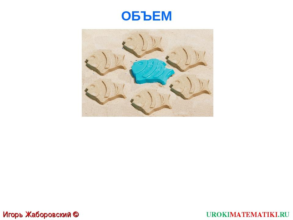 ОБЪЕМ Игорь Жаборовский © 2011 UROKIMATEMATIKI.RU
