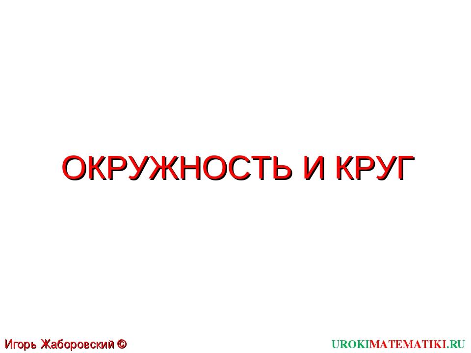 ОКРУЖНОСТЬ И КРУГ UROKIMATEMATIKI.RU Игорь Жаборовский © 2011