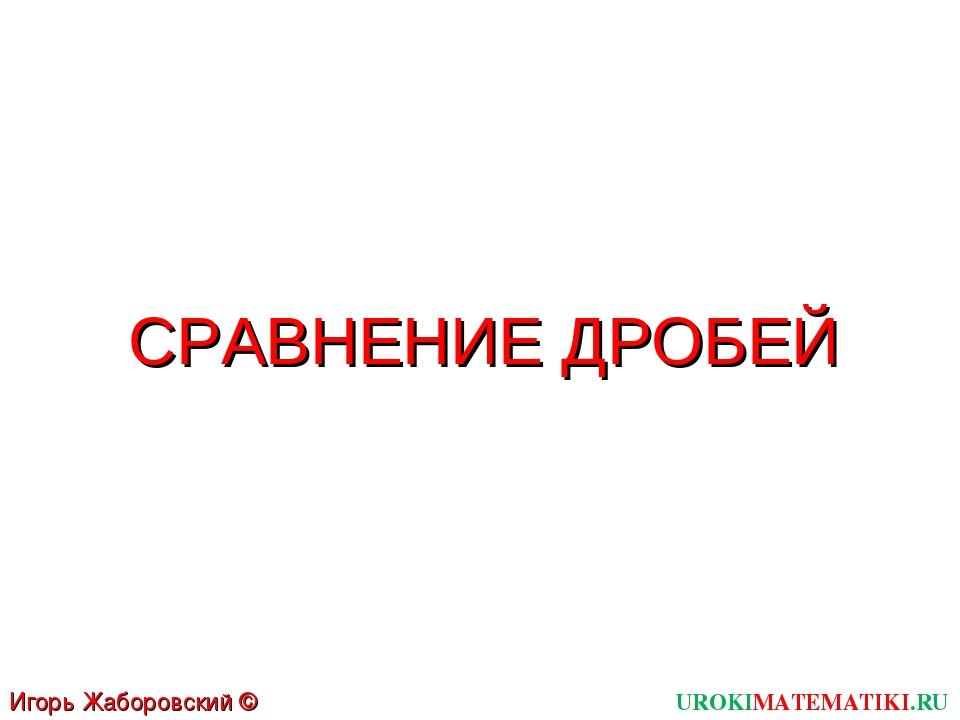 СРАВНЕНИЕ ДРОБЕЙ UROKIMATEMATIKI.RU Игорь Жаборовский © 2011