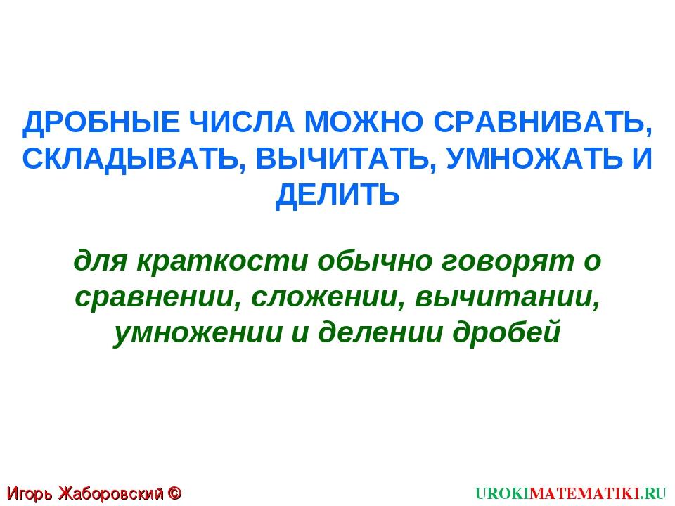 Игорь Жаборовский © 2011 UROKIMATEMATIKI.RU ДРОБНЫЕ ЧИСЛА МОЖНО СРАВНИВАТЬ, С...