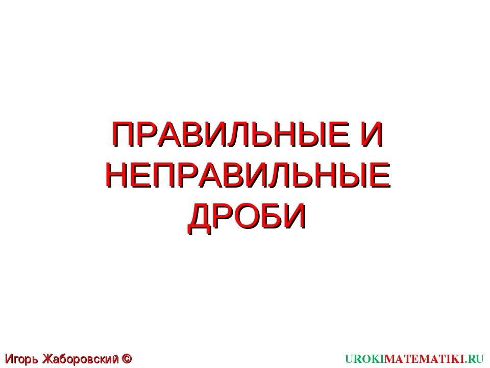 ПРАВИЛЬНЫЕ И НЕПРАВИЛЬНЫЕ ДРОБИ UROKIMATEMATIKI.RU Игорь Жаборовский © 2011