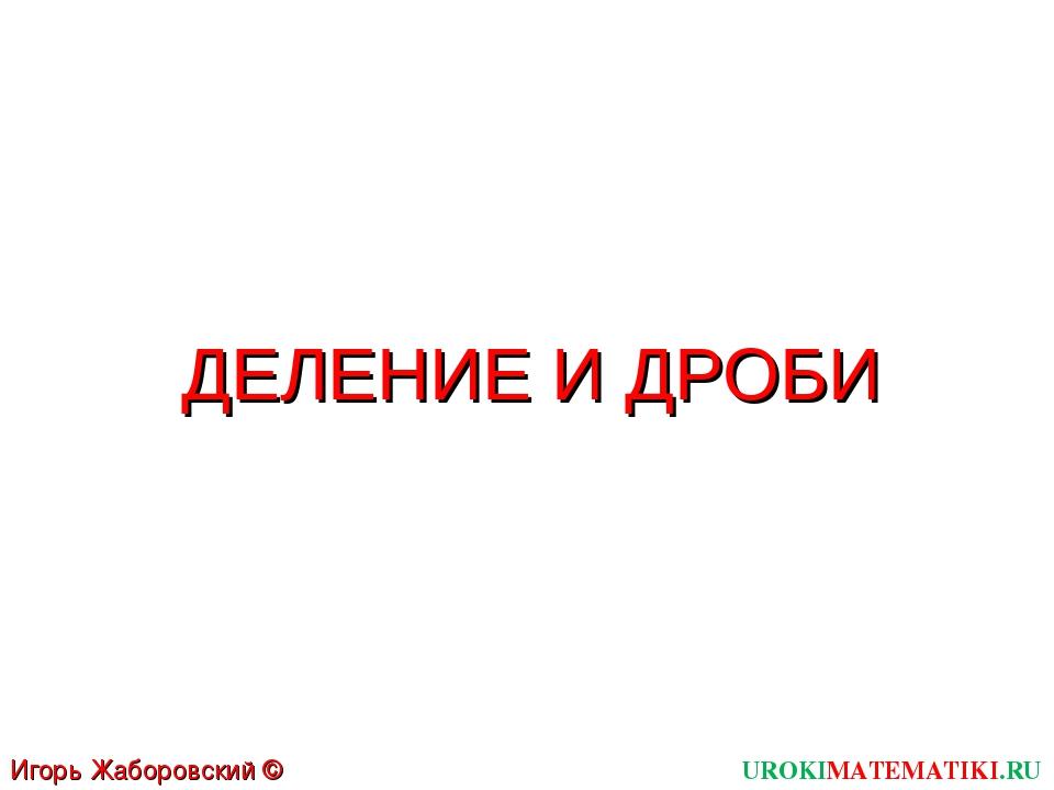 ДЕЛЕНИЕ И ДРОБИ UROKIMATEMATIKI.RU Игорь Жаборовский © 2011