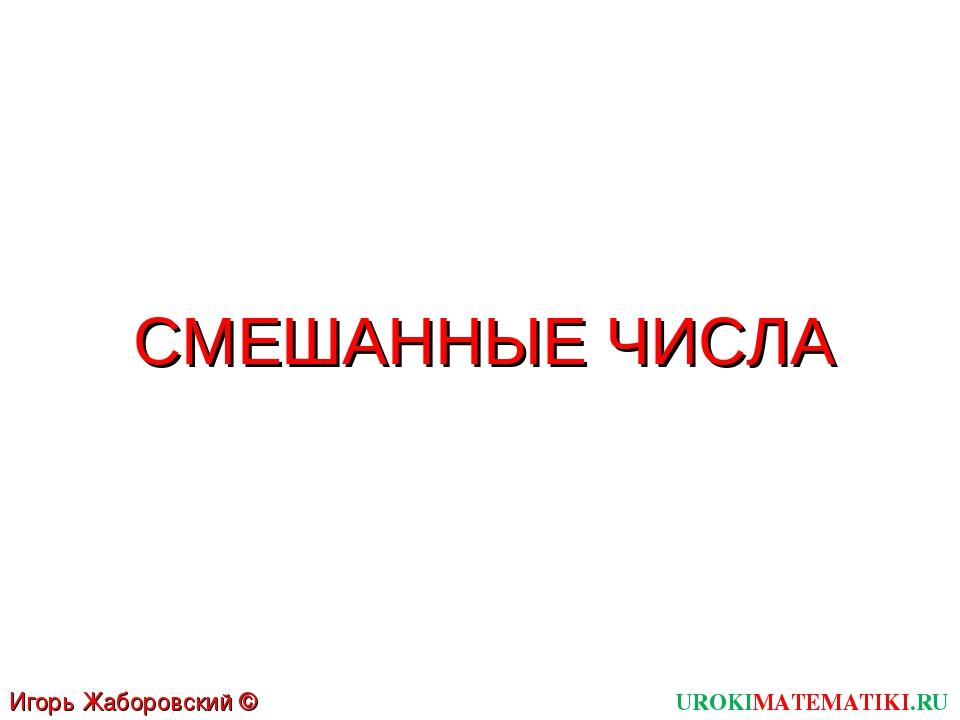 СМЕШАННЫЕ ЧИСЛА UROKIMATEMATIKI.RU Игорь Жаборовский © 2011