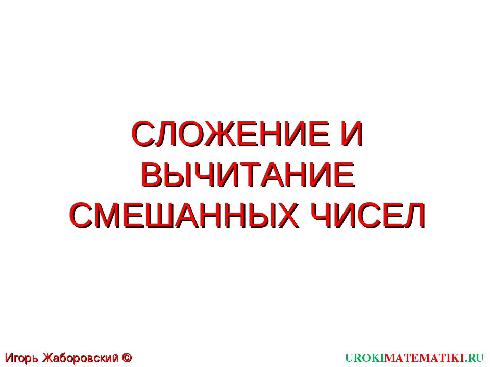 СЛОЖЕНИЕ И ВЫЧИТАНИЕ СМЕШАННЫХ ЧИСЕЛ UROKIMATEMATIKI.RU Игорь Жаборовский © 2011