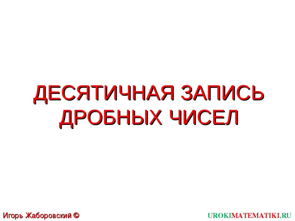 ДЕСЯТИЧНАЯ ЗАПИСЬ ДРОБНЫХ ЧИСЕЛ UROKIMATEMATIKI.RU Игорь Жаборовский © 2011