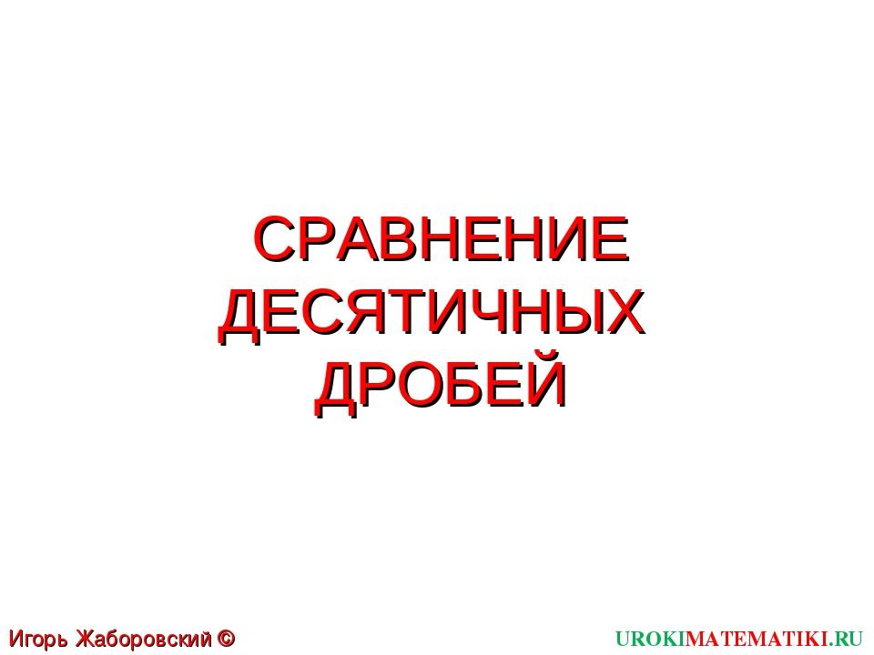 СРАВНЕНИЕ ДЕСЯТИЧНЫХ ДРОБЕЙ UROKIMATEMATIKI.RU Игорь Жаборовский © 2011