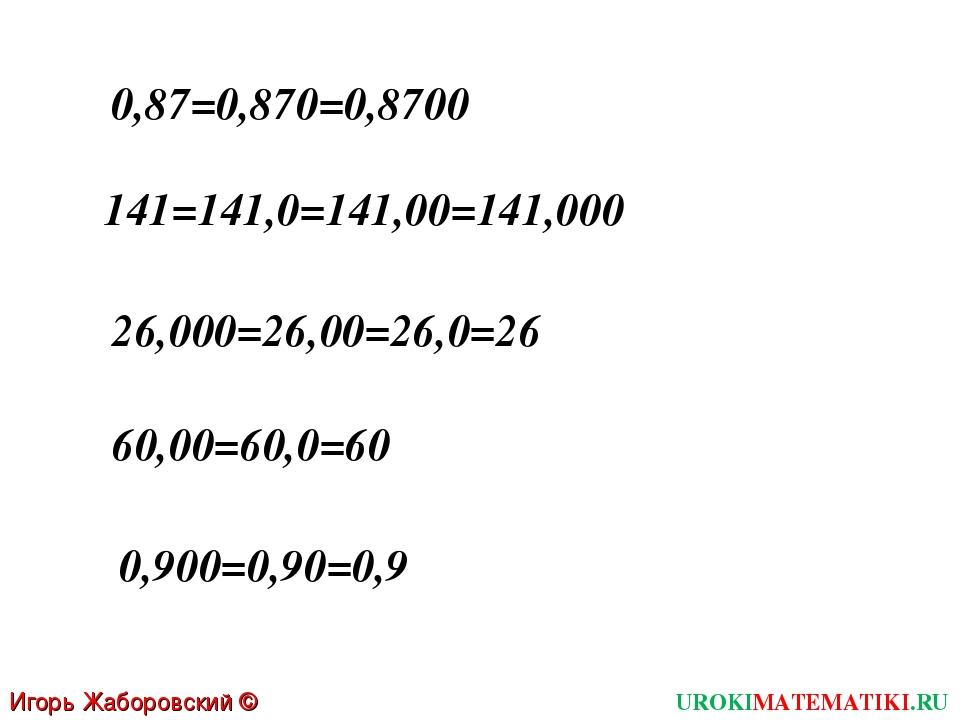 Игорь Жаборовский © 2011 UROKIMATEMATIKI.RU 0,87=0,870=0,8700 141=141,0=141,0...