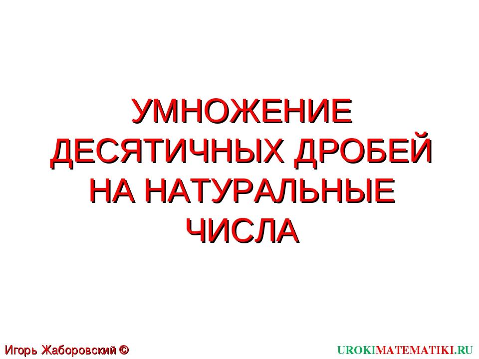УМНОЖЕНИЕ ДЕСЯТИЧНЫХ ДРОБЕЙ НА НАТУРАЛЬНЫЕ ЧИСЛА UROKIMATEMATIKI.RU Игорь Жаб...