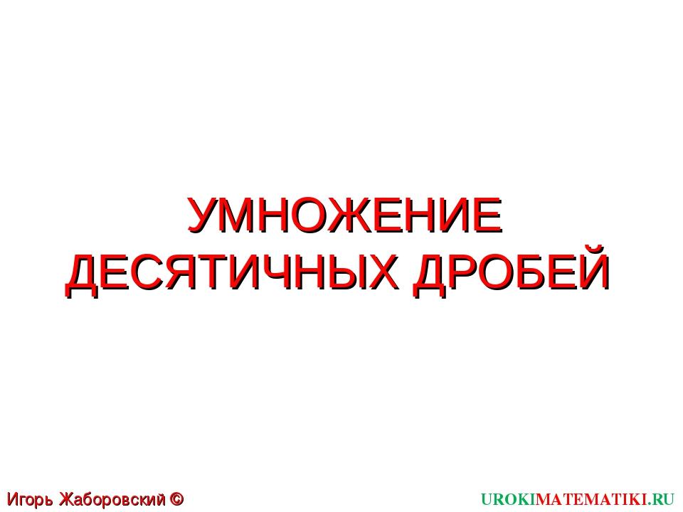 УМНОЖЕНИЕ ДЕСЯТИЧНЫХ ДРОБЕЙ UROKIMATEMATIKI.RU Игорь Жаборовский © 2011