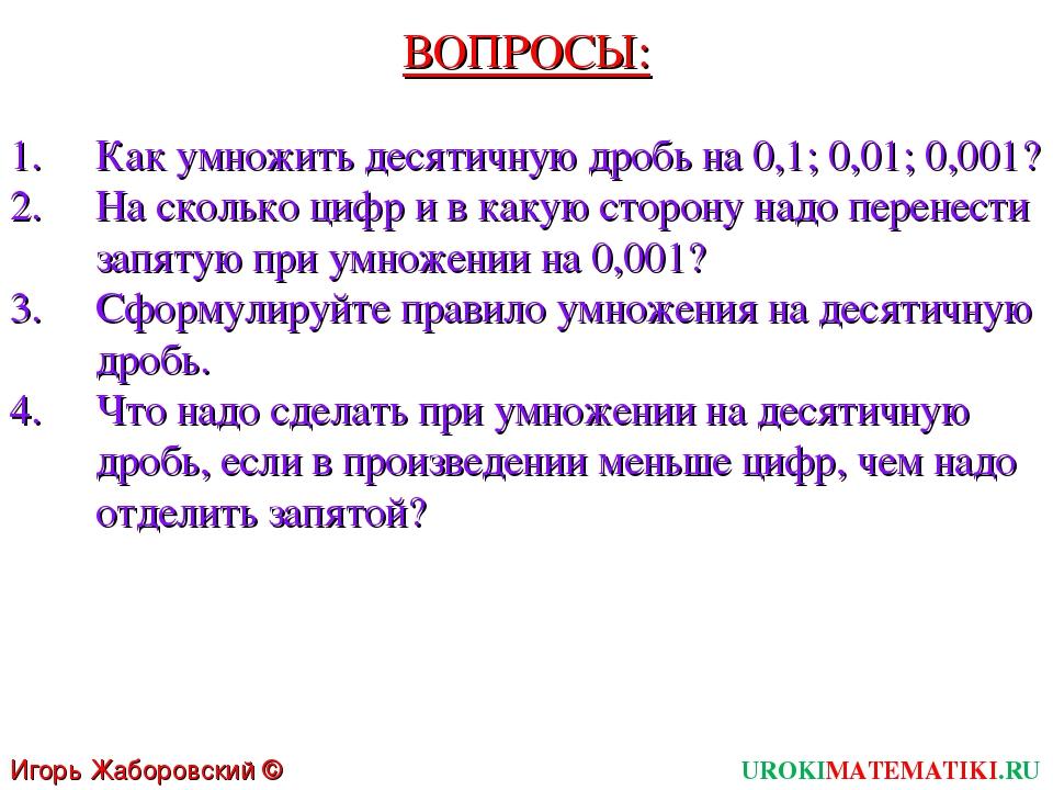 ВОПРОСЫ: Как умножить десятичную дробь на 0,1; 0,01; 0,001? На сколько цифр и...