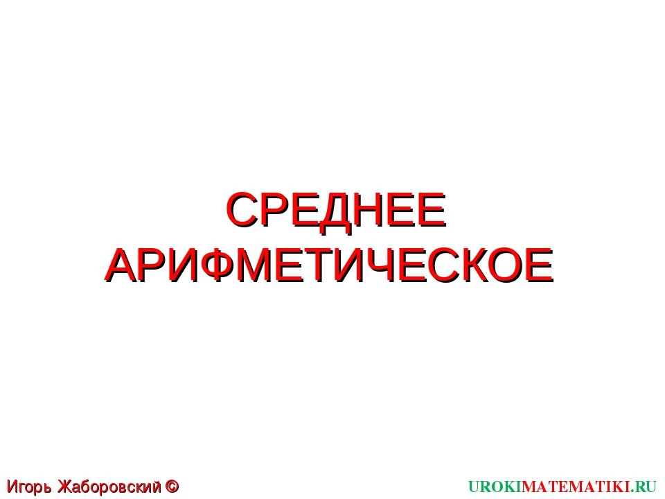 СРЕДНЕЕ АРИФМЕТИЧЕСКОЕ UROKIMATEMATIKI.RU Игорь Жаборовский © 2011