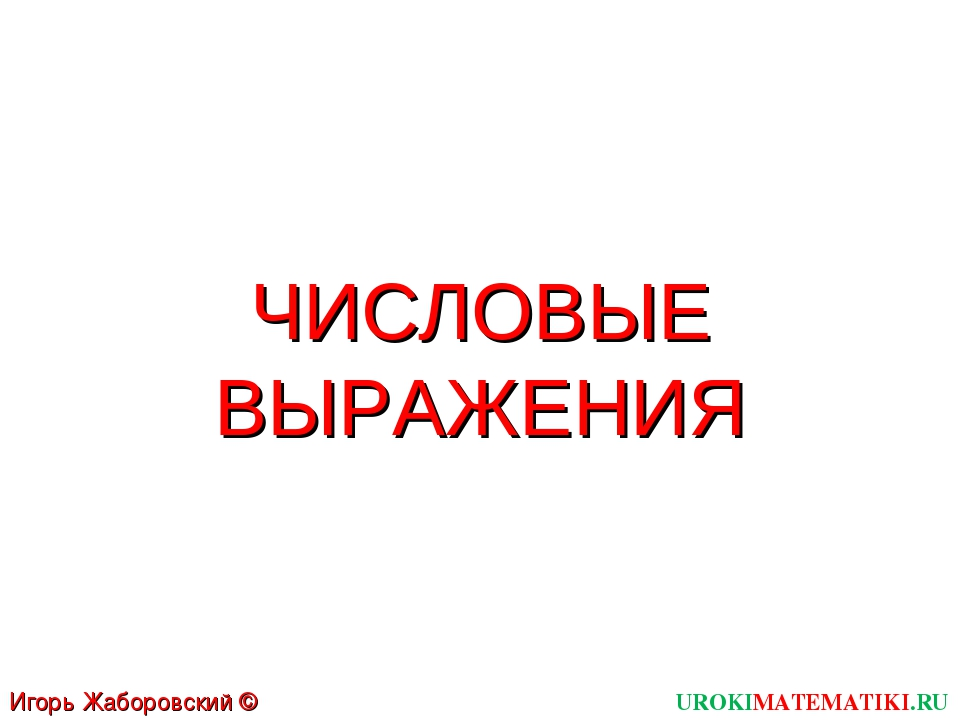 ЧИСЛОВЫЕ ВЫРАЖЕНИЯ UROKIMATEMATIKI.RU Игорь Жаборовский © 2011