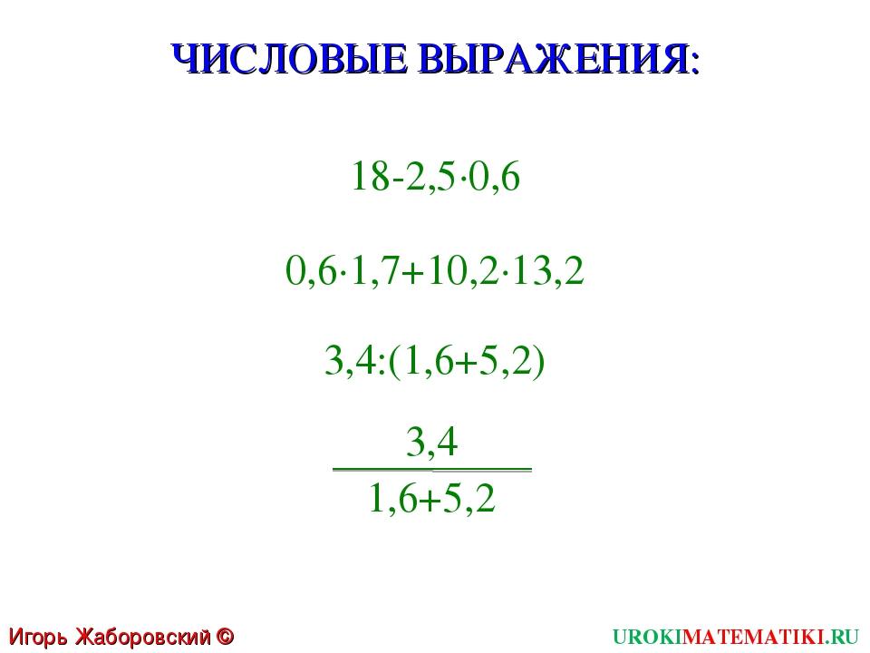 UROKIMATEMATIKI.RU Игорь Жаборовский © 2011 18-2,5∙0,6 3,4:(1,6+5,2) 0,6∙1,7+...