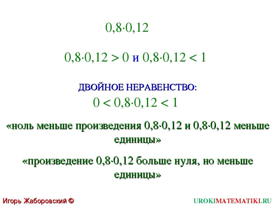 UROKIMATEMATIKI.RU Игорь Жаборовский © 2011 0,8∙0,12 0,8∙0,12 > 0 и 0,8∙0,12...