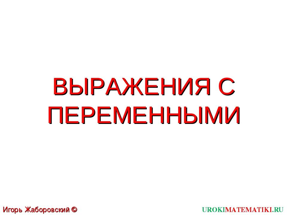 ВЫРАЖЕНИЯ С ПЕРЕМЕННЫМИ UROKIMATEMATIKI.RU Игорь Жаборовский © 2011