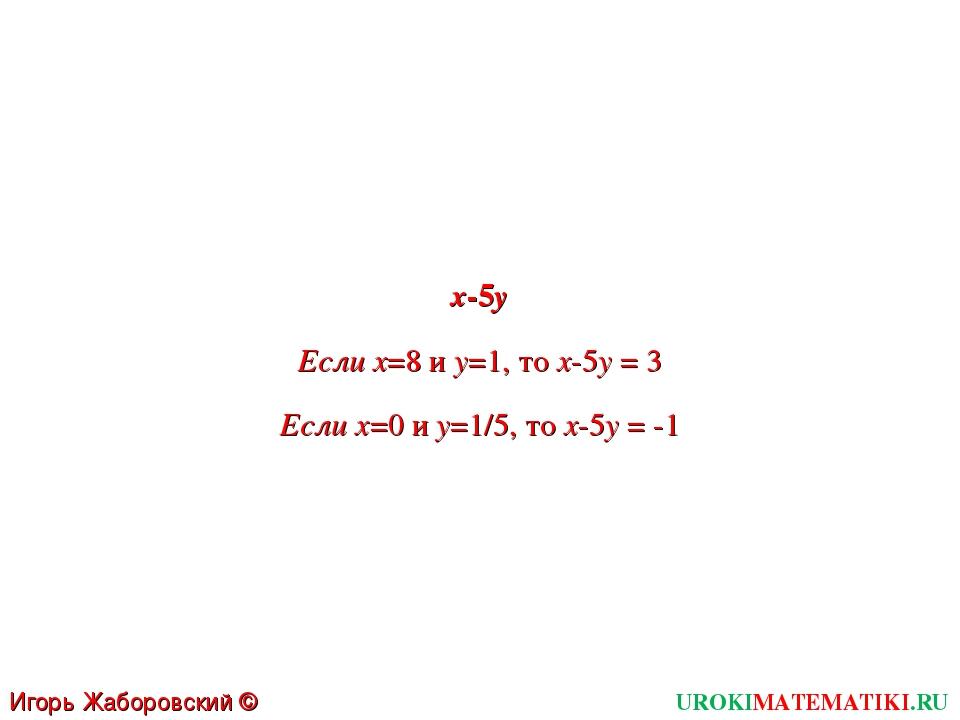 UROKIMATEMATIKI.RU Игорь Жаборовский © 2011 x-5y Если x=8 и y=1, то x-5y = 3...