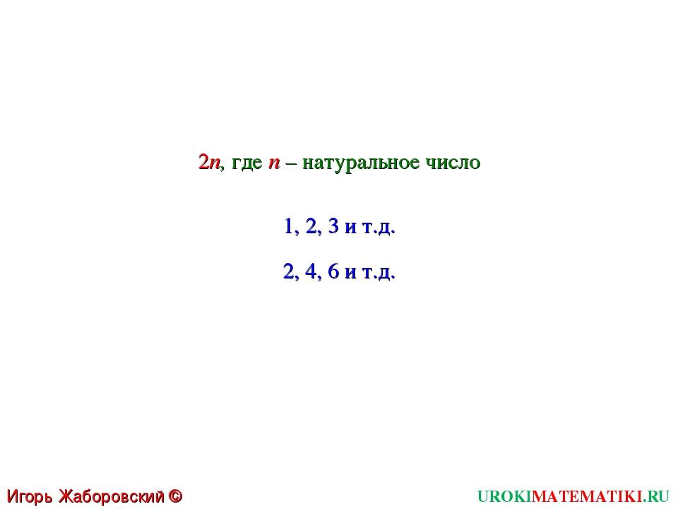 UROKIMATEMATIKI.RU Игорь Жаборовский © 2011 2n, где n – натуральное число 1,...