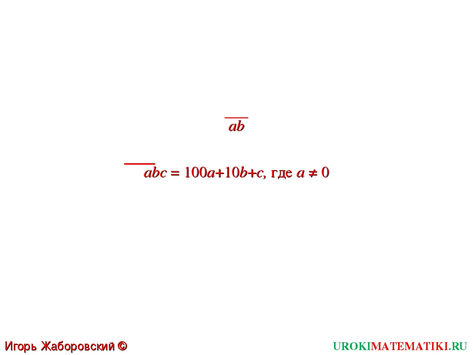 UROKIMATEMATIKI.RU Игорь Жаборовский © 2011 ab abc = 100a+10b+c, где a ≠ 0