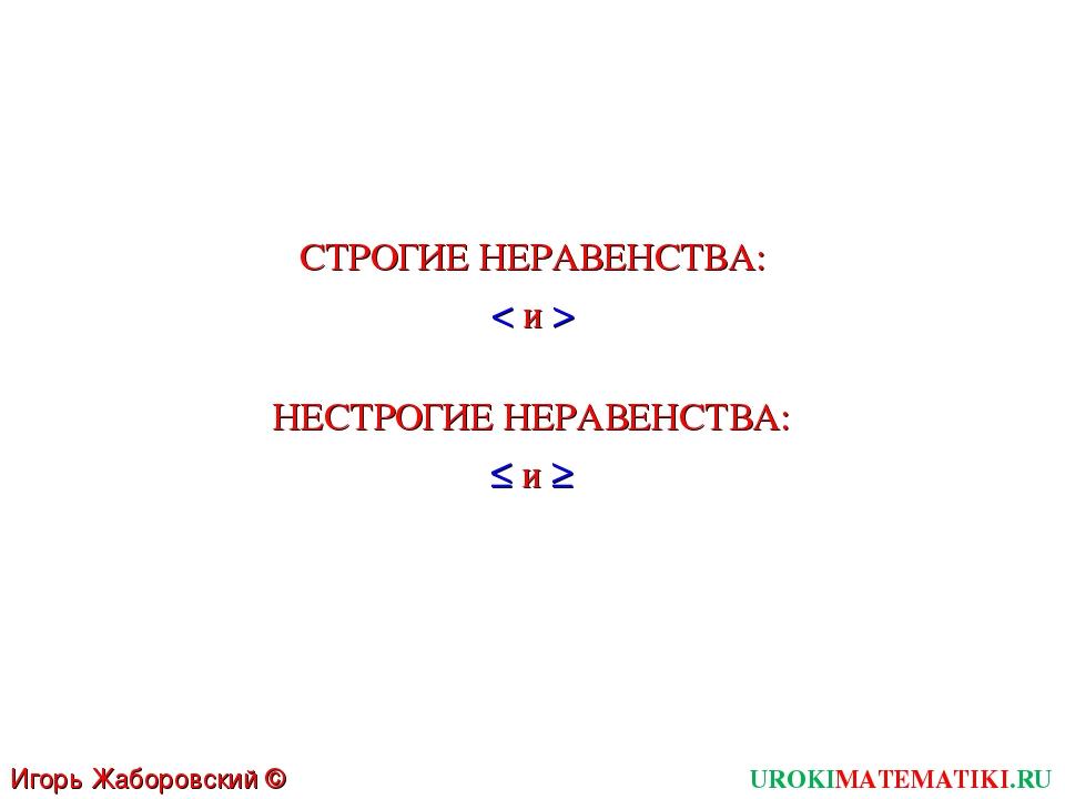 UROKIMATEMATIKI.RU Игорь Жаборовский © 2011 < и > СТРОГИЕ НЕРАВЕНСТВА: ≤ и ≥...