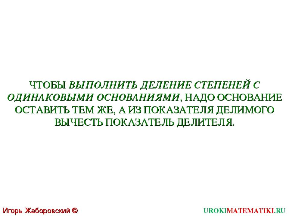 UROKIMATEMATIKI.RU Игорь Жаборовский © 2011 ЧТОБЫ ВЫПОЛНИТЬ ДЕЛЕНИЕ СТЕПЕНЕЙ...