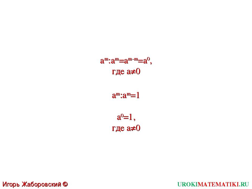 UROKIMATEMATIKI.RU Игорь Жаборовский © 2011 am:am=am-m=a0, где a≠0 am:am=1 a0...