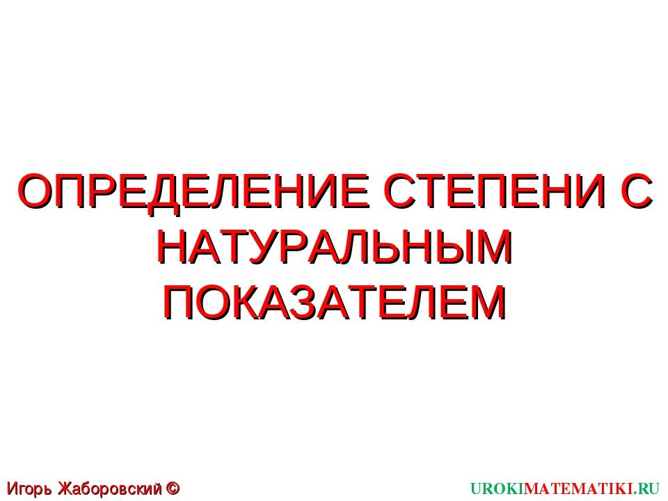 ОПРЕДЕЛЕНИЕ СТЕПЕНИ С НАТУРАЛЬНЫМ ПОКАЗАТЕЛЕМ UROKIMATEMATIKI.RU Игорь Жаборо...