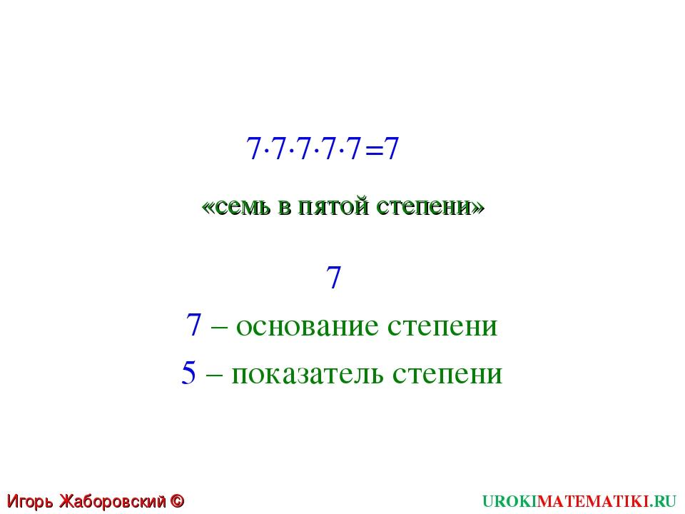 UROKIMATEMATIKI.RU Игорь Жаборовский © 2011 7∙7∙7∙7∙7 =7 «семь в пятой степе...