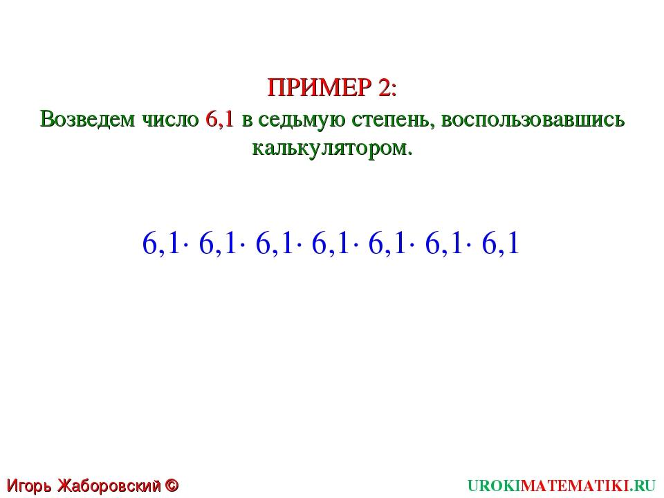 UROKIMATEMATIKI.RU Игорь Жаборовский © 2011 ПРИМЕР 2: Возведем число 6,1 в се...