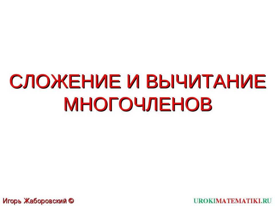 СЛОЖЕНИЕ И ВЫЧИТАНИЕ МНОГОЧЛЕНОВ UROKIMATEMATIKI.RU Игорь Жаборовский © 2011