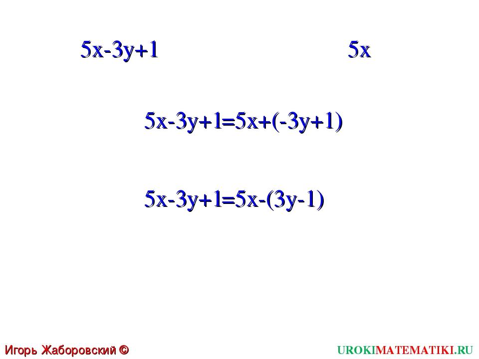 UROKIMATEMATIKI.RU Игорь Жаборовский © 2011 5x-3y+1 5x 5x-3y+1 =5x+(-3y+1) 5x...