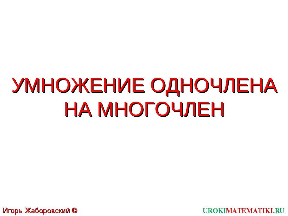 УМНОЖЕНИЕ ОДНОЧЛЕНА НА МНОГОЧЛЕН UROKIMATEMATIKI.RU Игорь Жаборовский © 2011