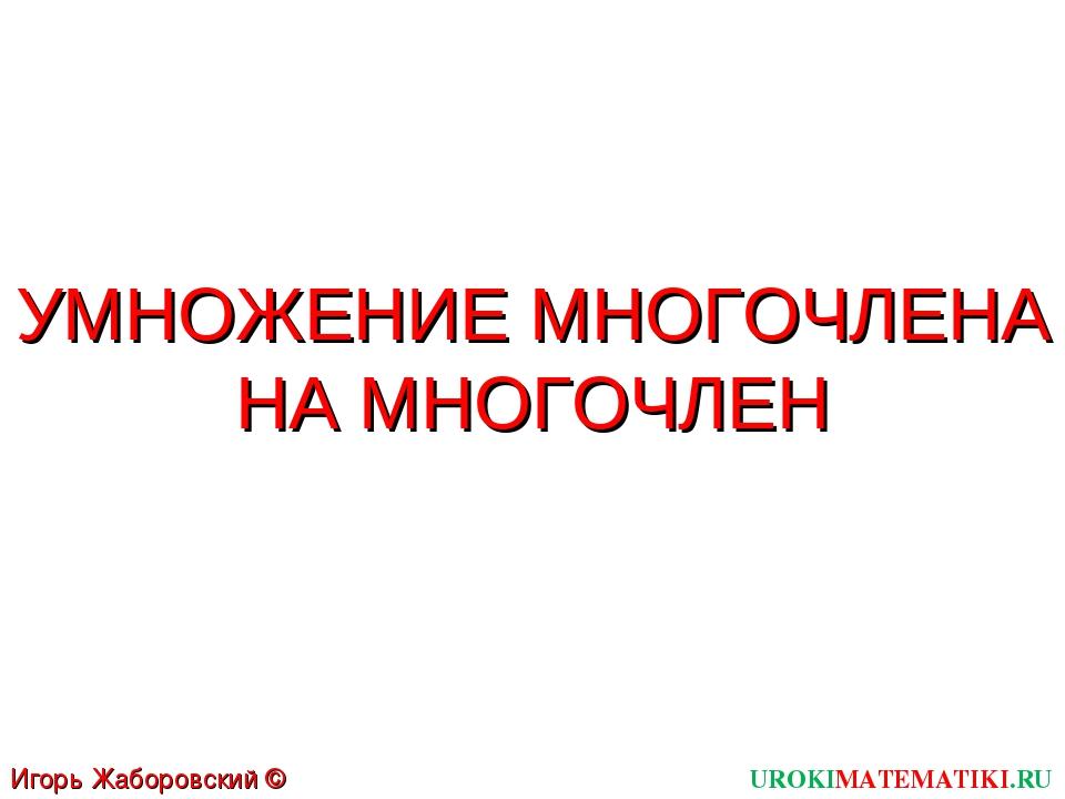 УМНОЖЕНИЕ МНОГОЧЛЕНА НА МНОГОЧЛЕН UROKIMATEMATIKI.RU Игорь Жаборовский © 2011