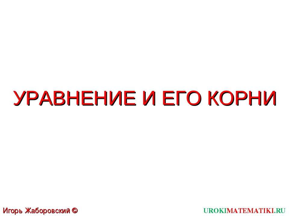 УРАВНЕНИЕ И ЕГО КОРНИ UROKIMATEMATIKI.RU Игорь Жаборовский © 2011