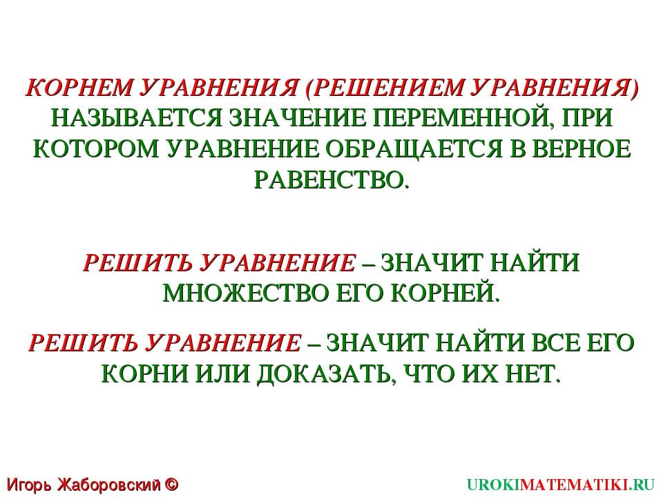 UROKIMATEMATIKI.RU Игорь Жаборовский © 2011 КОРНЕМ УРАВНЕНИЯ (РЕШЕНИЕМ УРАВНЕ...