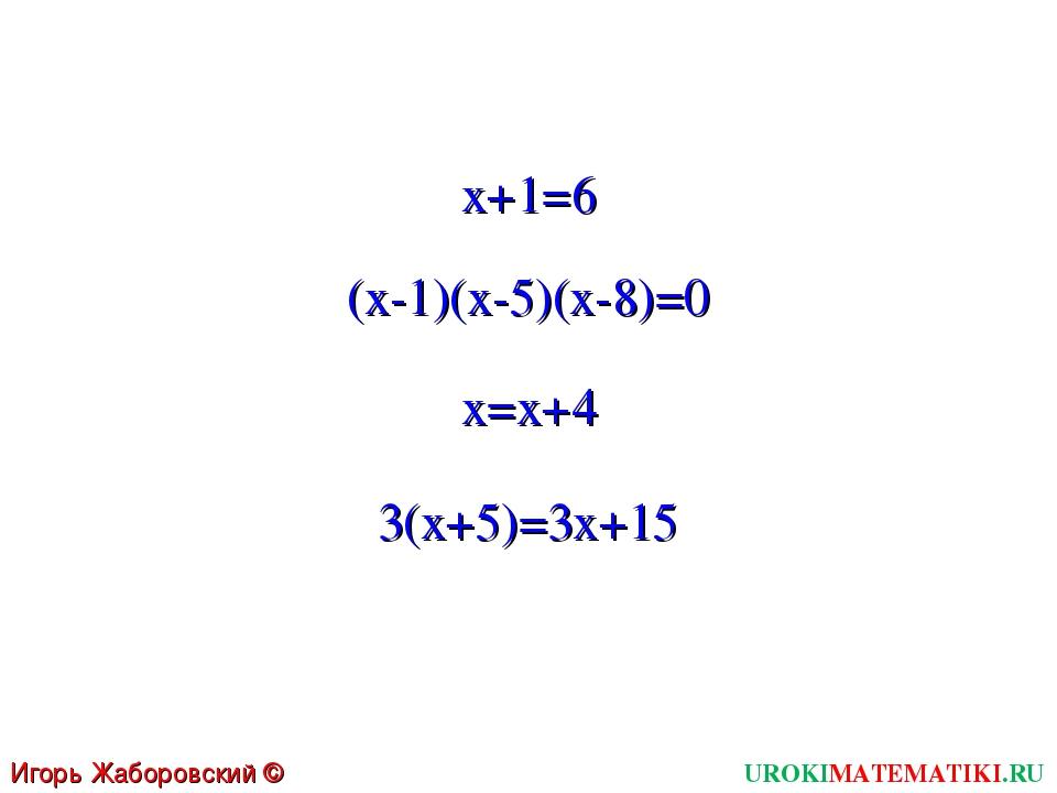 UROKIMATEMATIKI.RU Игорь Жаборовский © 2011 x+1=6 (x-1)(x-5)(x-8)=0 x=x+4 3(x...