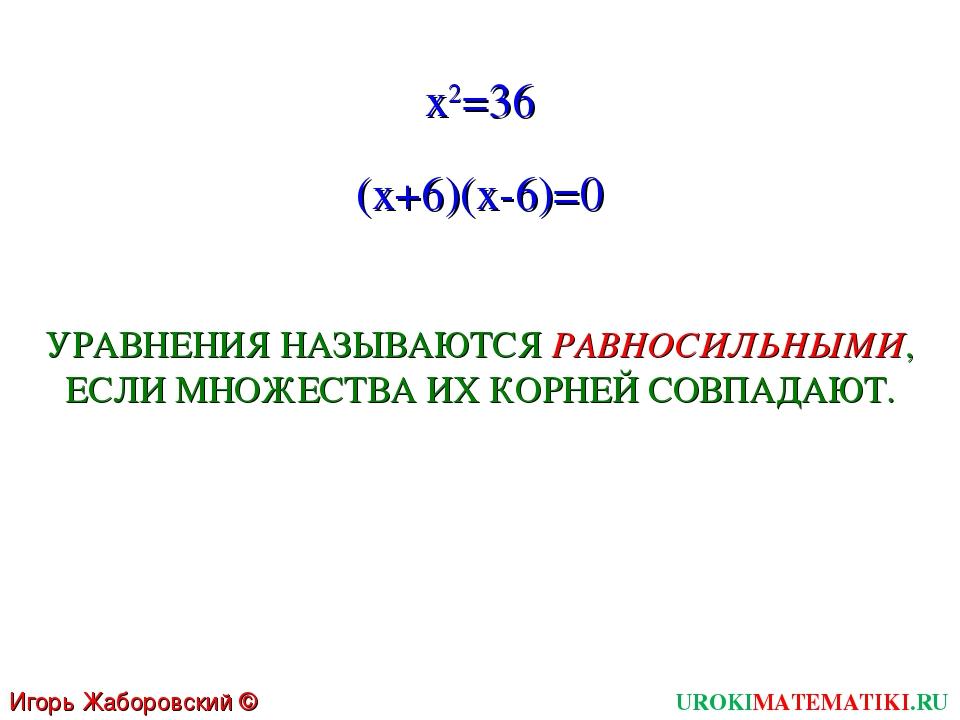 UROKIMATEMATIKI.RU Игорь Жаборовский © 2011 x2=36 (x+6)(x-6)=0 УРАВНЕНИЯ НАЗЫ...