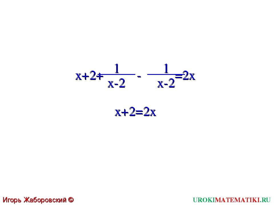 x+2+ - =2x 1 x-2 UROKIMATEMATIKI.RU Игорь Жаборовский © 2011 1 x-2 x+2=2x