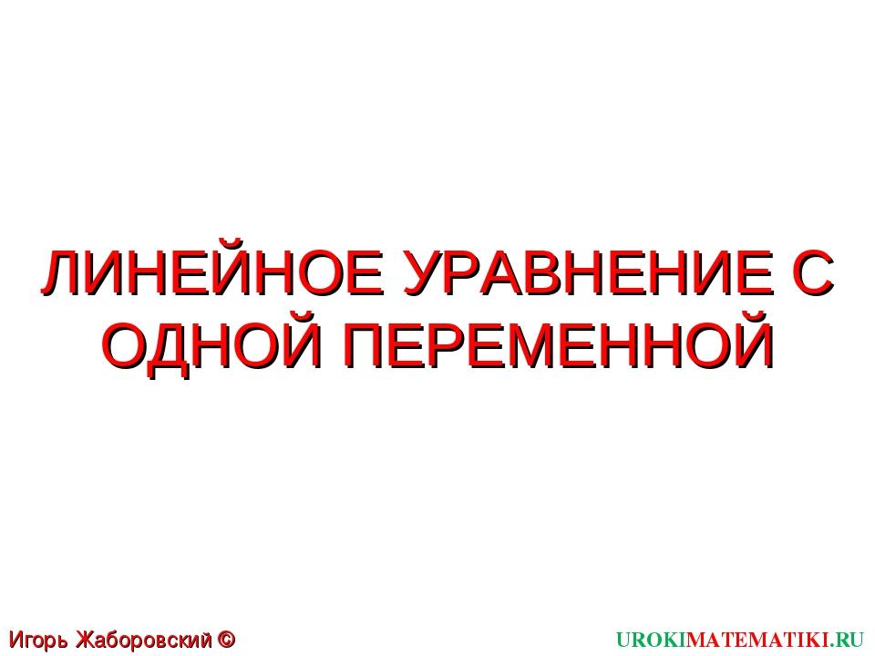 ЛИНЕЙНОЕ УРАВНЕНИЕ С ОДНОЙ ПЕРЕМЕННОЙ UROKIMATEMATIKI.RU Игорь Жаборовский ©...