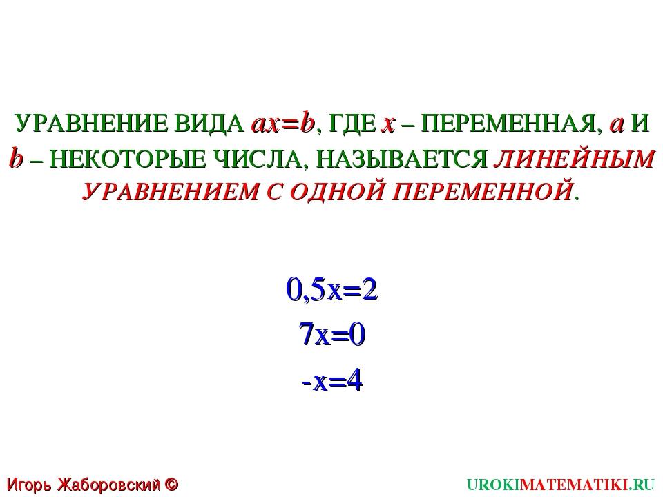 UROKIMATEMATIKI.RU Игорь Жаборовский © 2011 УРАВНЕНИЕ ВИДА ax=b, ГДЕ x – ПЕРЕ...
