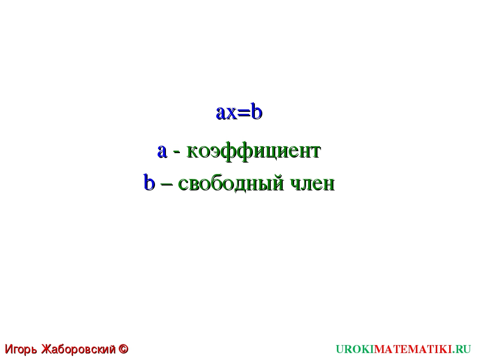 UROKIMATEMATIKI.RU Игорь Жаборовский © 2011 ax=b a - коэффициент b – свободны...
