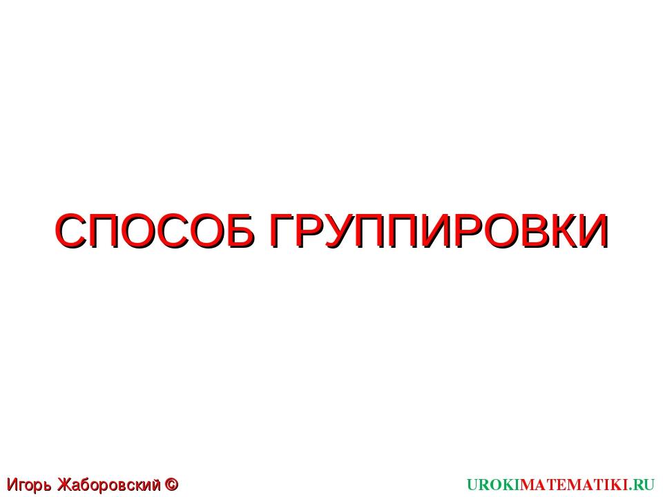 СПОСОБ ГРУППИРОВКИ UROKIMATEMATIKI.RU Игорь Жаборовский © 2011