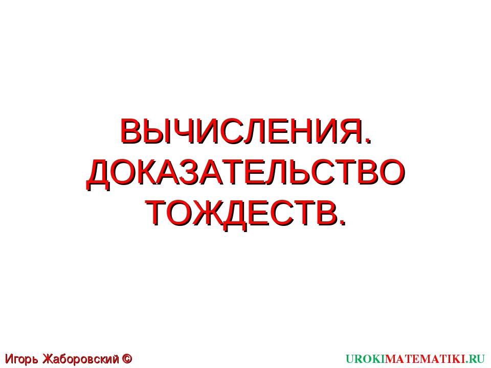 ВЫЧИСЛЕНИЯ. ДОКАЗАТЕЛЬСТВО ТОЖДЕСТВ. UROKIMATEMATIKI.RU Игорь Жаборовский © 2011
