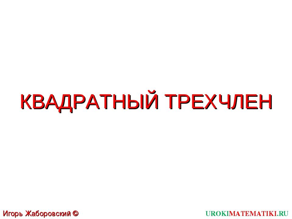 КВАДРАТНЫЙ ТРЕХЧЛЕН UROKIMATEMATIKI.RU Игорь Жаборовский © 2011