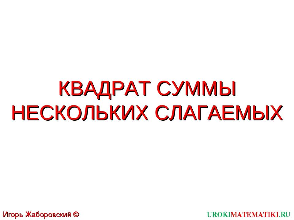 КВАДРАТ СУММЫ НЕСКОЛЬКИХ СЛАГАЕМЫХ UROKIMATEMATIKI.RU Игорь Жаборовский © 2011