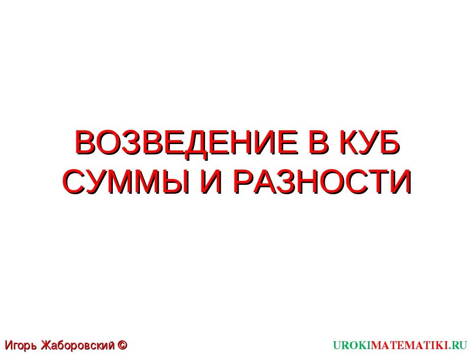 ВОЗВЕДЕНИЕ В КУБ СУММЫ И РАЗНОСТИ UROKIMATEMATIKI.RU Игорь Жаборовский © 2011