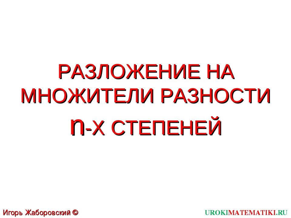 РАЗЛОЖЕНИЕ НА МНОЖИТЕЛИ РАЗНОСТИ n-Х СТЕПЕНЕЙ UROKIMATEMATIKI.RU Игорь Жаборо...