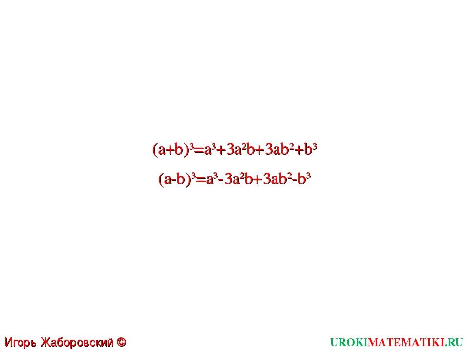 UROKIMATEMATIKI.RU Игорь Жаборовский © 2011 (a-b)3=a3-3a2b+3ab2-b3 (a+b)3=a3+...